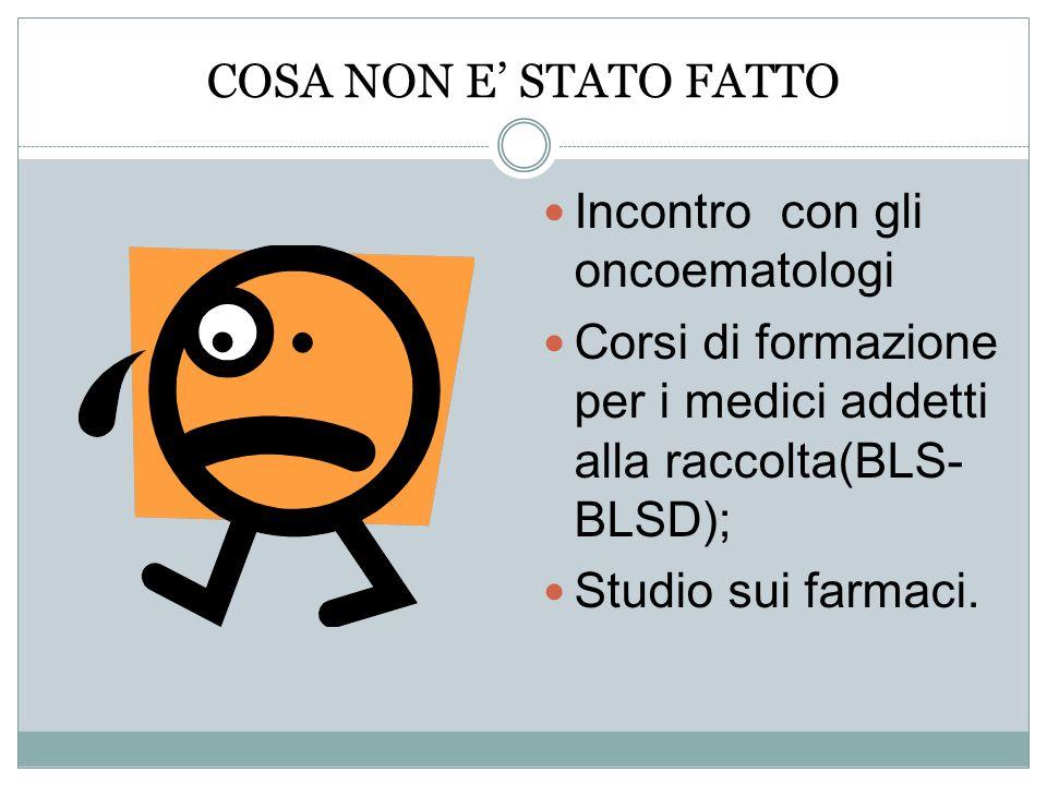 COSA NON E STATO FATTO Incontro con gli oncoematologi Corsi di formazione per i medici addetti alla raccolta(BLS- BLSD); Studio sui farmaci.