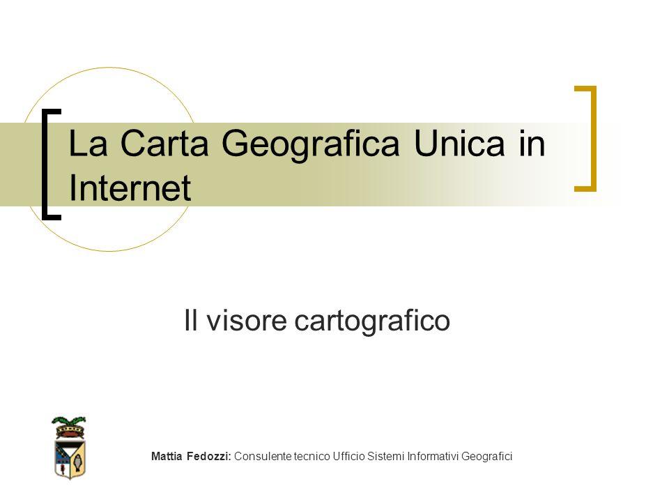 La Carta Geografica Unica in Internet Mattia Fedozzi: Consulente tecnico Ufficio Sistemi Informativi Geografici Il visore cartografico