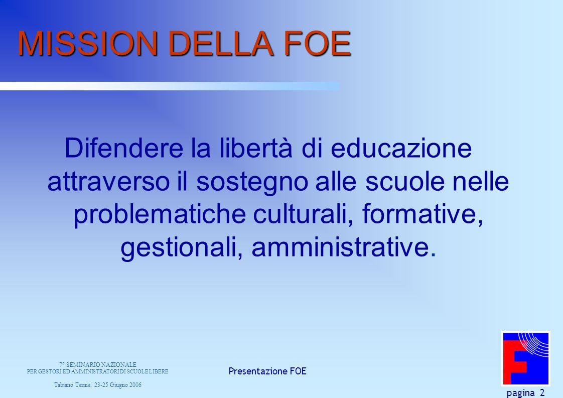 Presentazione FOE pagina 2 MISSION DELLA FOE Difendere la libertà di educazione attraverso il sostegno alle scuole nelle problematiche culturali, formative, gestionali, amministrative.