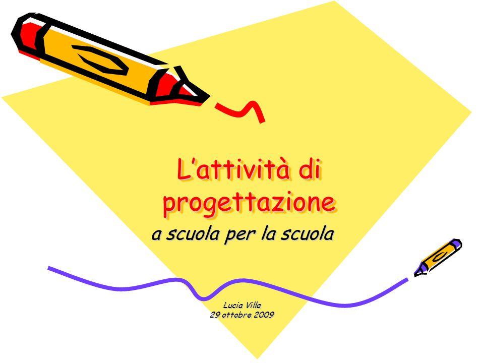 Lattività di progettazione Lattività di progettazione a scuola per la scuola Lucia Villa 29 ottobre 2009