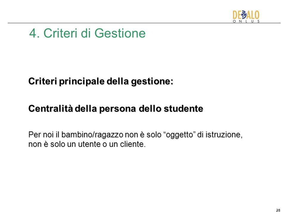 28 4. Criteri di Gestione Criteri principale della gestione: Centralità della persona dello studente Per noi il bambino/ragazzo non è solo oggetto di