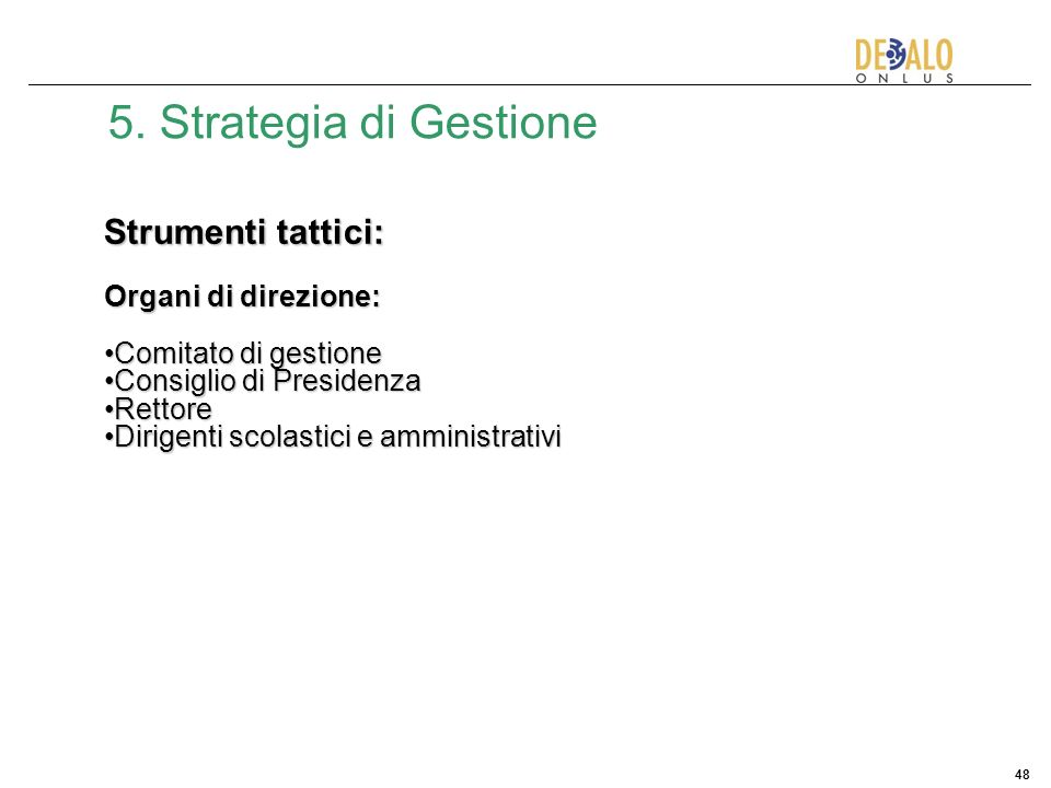 48 5. Strategia di Gestione Strumenti tattici: Organi di direzione: Comitato di gestioneComitato di gestione Consiglio di PresidenzaConsiglio di Presi