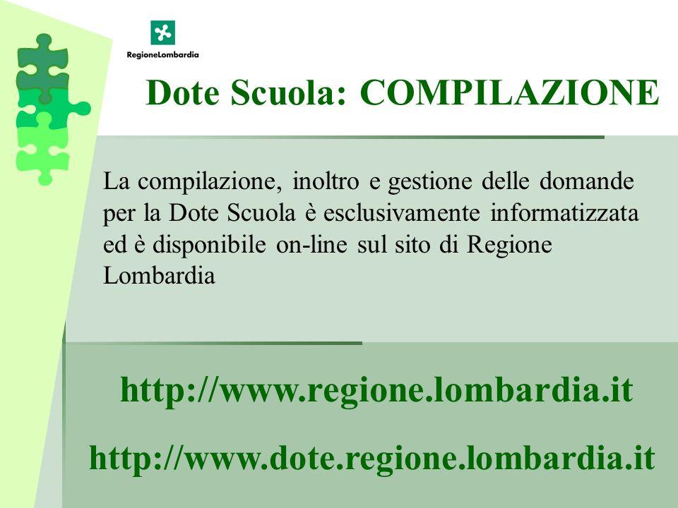 La compilazione, inoltro e gestione delle domande per la Dote Scuola è esclusivamente informatizzata ed è disponibile on-line sul sito di Regione Lombardia http://www.regione.lombardia.it Dote Scuola: COMPILAZIONE http://www.dote.regione.lombardia.it