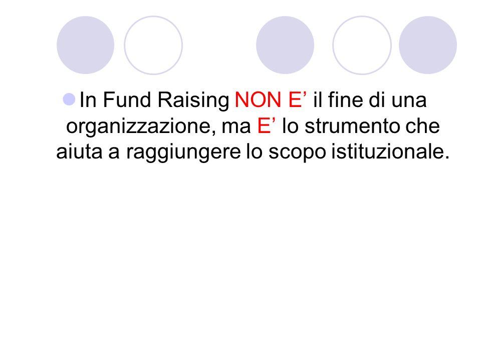 In Fund Raising NON E il fine di una organizzazione, ma E lo strumento che aiuta a raggiungere lo scopo istituzionale.