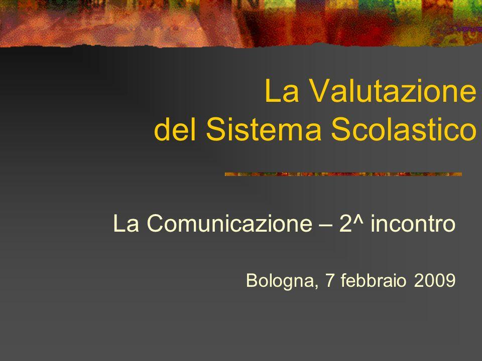 La Valutazione del Sistema Scolastico La Comunicazione – 2^ incontro Bologna, 7 febbraio 2009