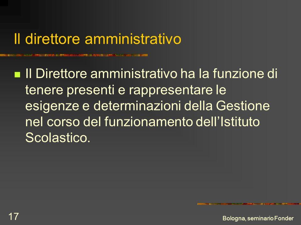 Bologna, seminario Fonder 17 Il direttore amministrativo Il Direttore amministrativo ha la funzione di tenere presenti e rappresentare le esigenze e determinazioni della Gestione nel corso del funzionamento dellIstituto Scolastico.