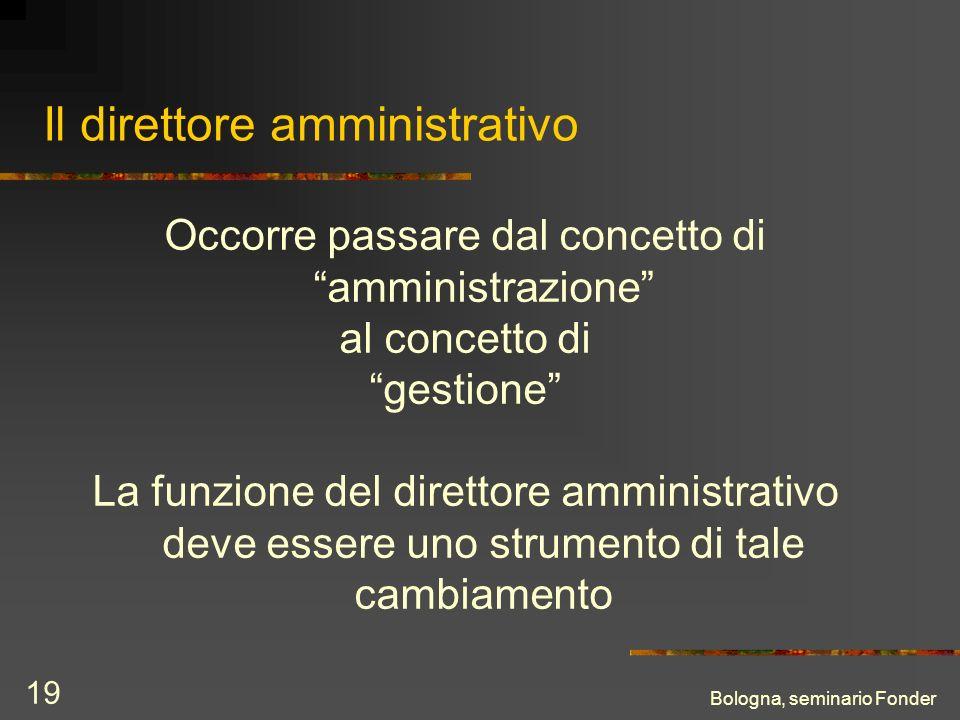 Bologna, seminario Fonder 19 Il direttore amministrativo Occorre passare dal concetto di amministrazione al concetto di gestione La funzione del direttore amministrativo deve essere uno strumento di tale cambiamento