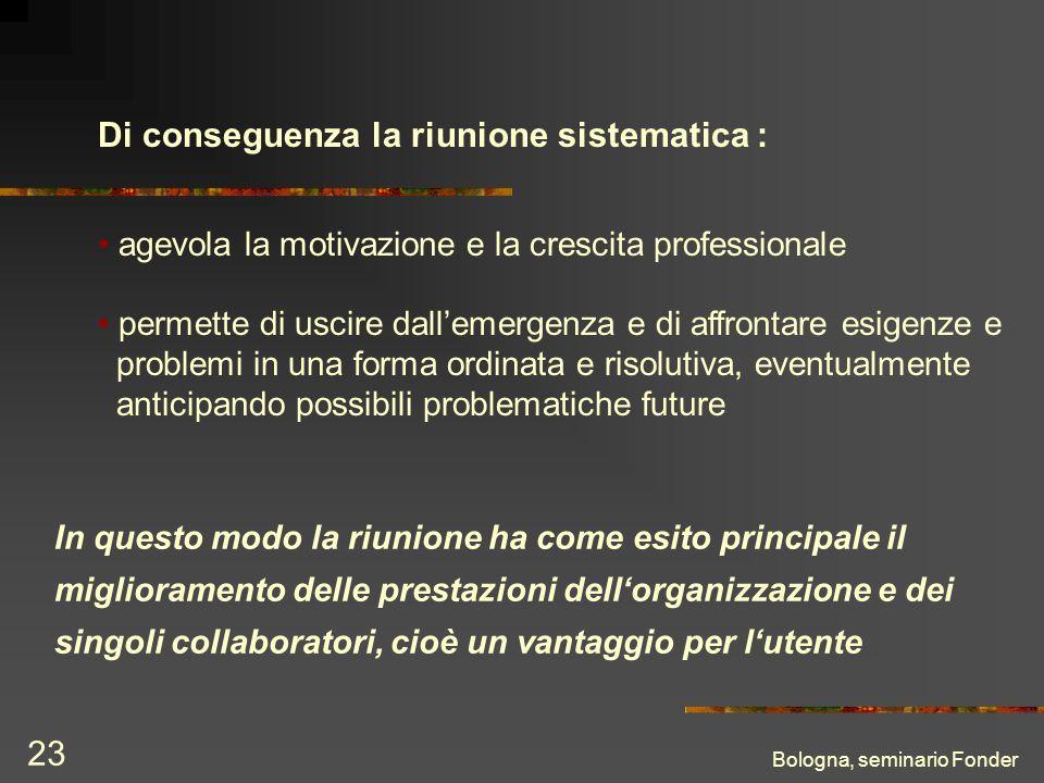 Bologna, seminario Fonder 23 Di conseguenza la riunione sistematica : agevola la motivazione e la crescita professionale permette di uscire dallemerge