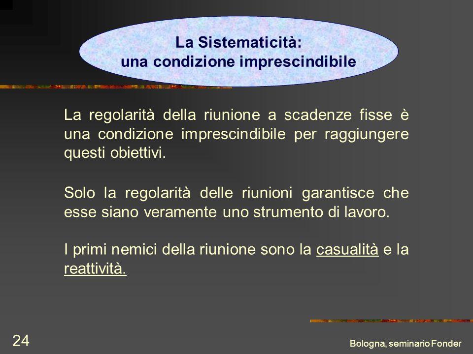 Bologna, seminario Fonder 24 La Sistematicità: una condizione imprescindibile La regolarità della riunione a scadenze fisse è una condizione imprescindibile per raggiungere questi obiettivi.