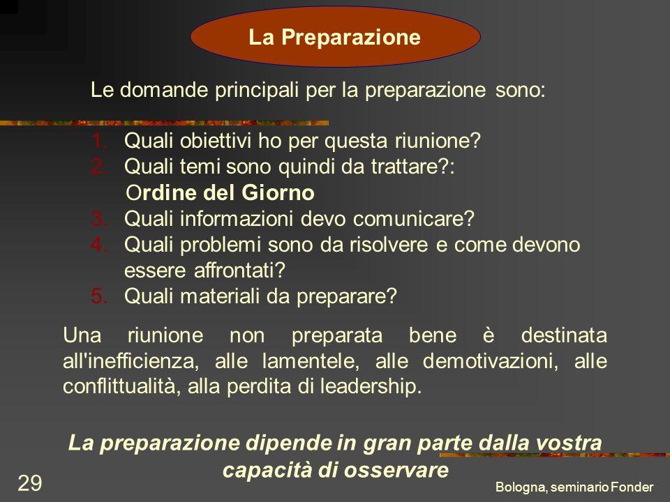 Bologna, seminario Fonder 29 La Preparazione Le domande principali per la preparazione sono: 1.Quali obiettivi ho per questa riunione? 2.Quali temi so