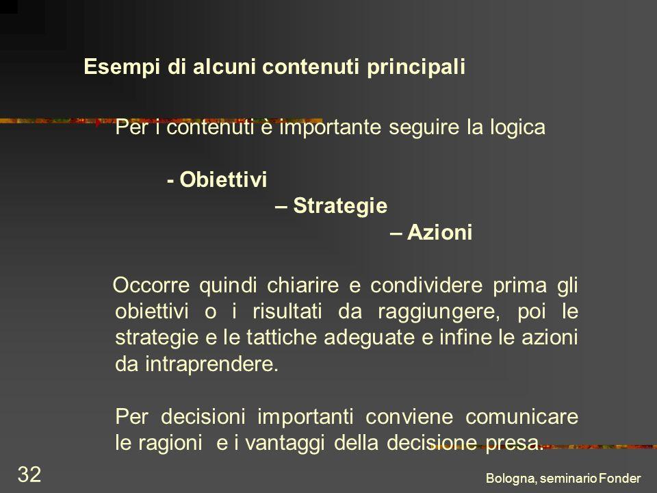 Bologna, seminario Fonder 32 Esempi di alcuni contenuti principali Per i contenuti è importante seguire la logica - Obiettivi – Strategie – Azioni Occorre quindi chiarire e condividere prima gli obiettivi o i risultati da raggiungere, poi le strategie e le tattiche adeguate e infine le azioni da intraprendere.