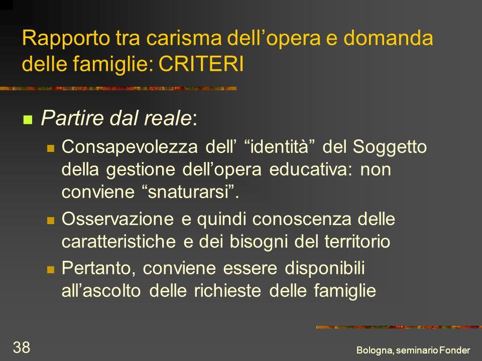 Bologna, seminario Fonder 38 Rapporto tra carisma dellopera e domanda delle famiglie: CRITERI Partire dal reale: Consapevolezza dell identità del Sogg