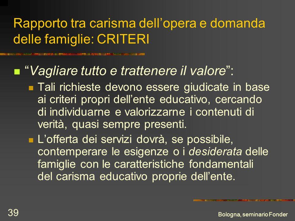 Bologna, seminario Fonder 39 Rapporto tra carisma dellopera e domanda delle famiglie: CRITERI Vagliare tutto e trattenere il valore: Tali richieste de