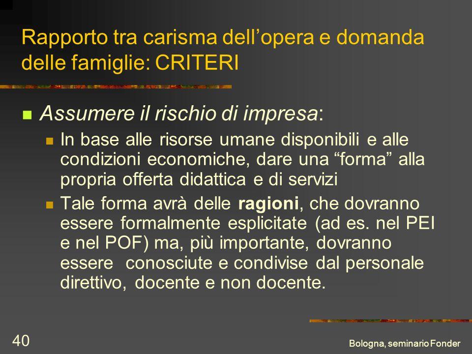 Bologna, seminario Fonder 40 Rapporto tra carisma dellopera e domanda delle famiglie: CRITERI Assumere il rischio di impresa: In base alle risorse uma