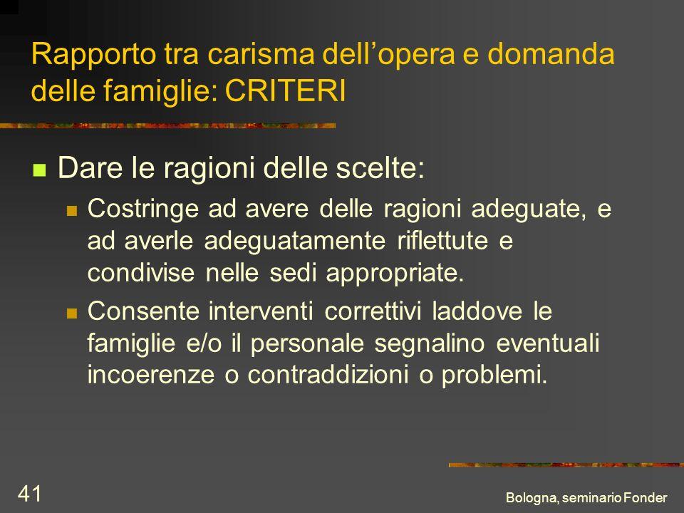 Bologna, seminario Fonder 41 Rapporto tra carisma dellopera e domanda delle famiglie: CRITERI Dare le ragioni delle scelte: Costringe ad avere delle r