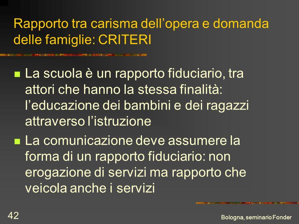 Bologna, seminario Fonder 42 Rapporto tra carisma dellopera e domanda delle famiglie: CRITERI La scuola è un rapporto fiduciario, tra attori che hanno