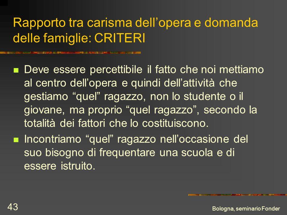 Bologna, seminario Fonder 43 Rapporto tra carisma dellopera e domanda delle famiglie: CRITERI Deve essere percettibile il fatto che noi mettiamo al ce