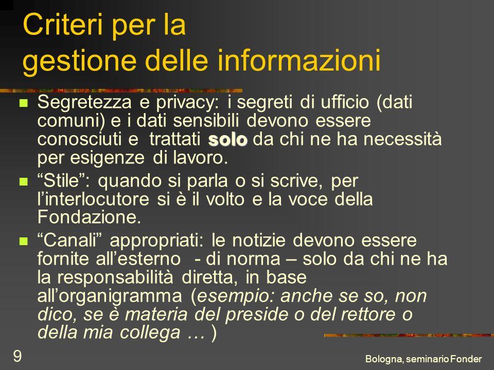 Bologna, seminario Fonder 9 Criteri per la gestione delle informazioni solo Segretezza e privacy: i segreti di ufficio (dati comuni) e i dati sensibil