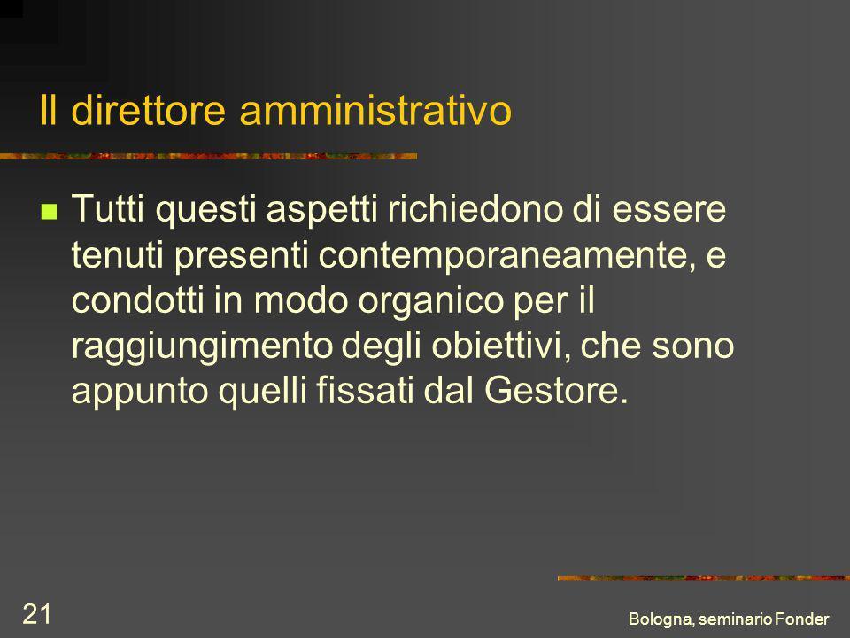 Bologna, seminario Fonder 21 Il direttore amministrativo Tutti questi aspetti richiedono di essere tenuti presenti contemporaneamente, e condotti in modo organico per il raggiungimento degli obiettivi, che sono appunto quelli fissati dal Gestore.