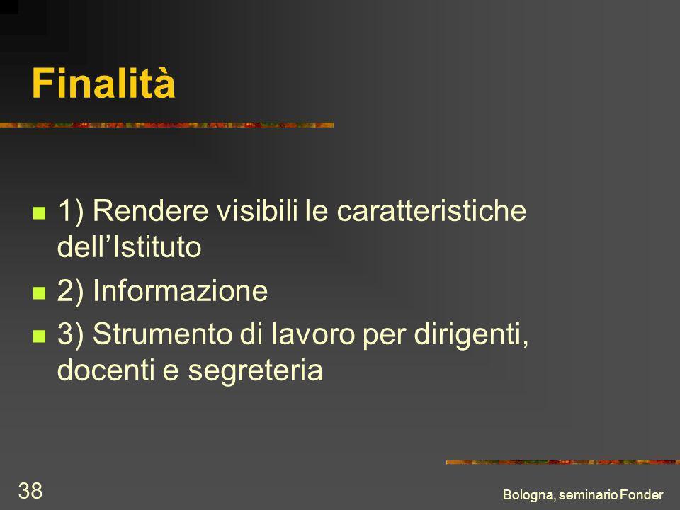 Bologna, seminario Fonder 38 Finalità 1) Rendere visibili le caratteristiche dellIstituto 2) Informazione 3) Strumento di lavoro per dirigenti, docenti e segreteria