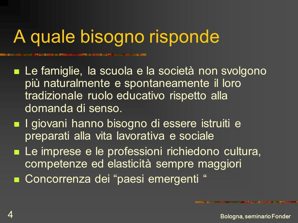 Bologna, seminario Fonder 4 A quale bisogno risponde Le famiglie, la scuola e la società non svolgono più naturalmente e spontaneamente il loro tradizionale ruolo educativo rispetto alla domanda di senso.