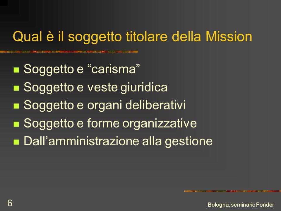 Bologna, seminario Fonder 6 Qual è il soggetto titolare della Mission Soggetto e carisma Soggetto e veste giuridica Soggetto e organi deliberativi Soggetto e forme organizzative Dallamministrazione alla gestione