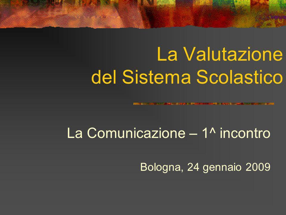 La Valutazione del Sistema Scolastico La Comunicazione – 1^ incontro Bologna, 24 gennaio 2009