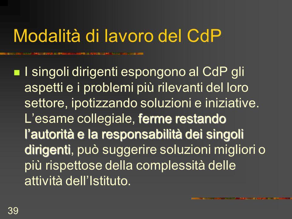 39 Modalità di lavoro del CdP ferme restando lautorità e la responsabilità dei singoli dirigenti I singoli dirigenti espongono al CdP gli aspetti e i problemi più rilevanti del loro settore, ipotizzando soluzioni e iniziative.