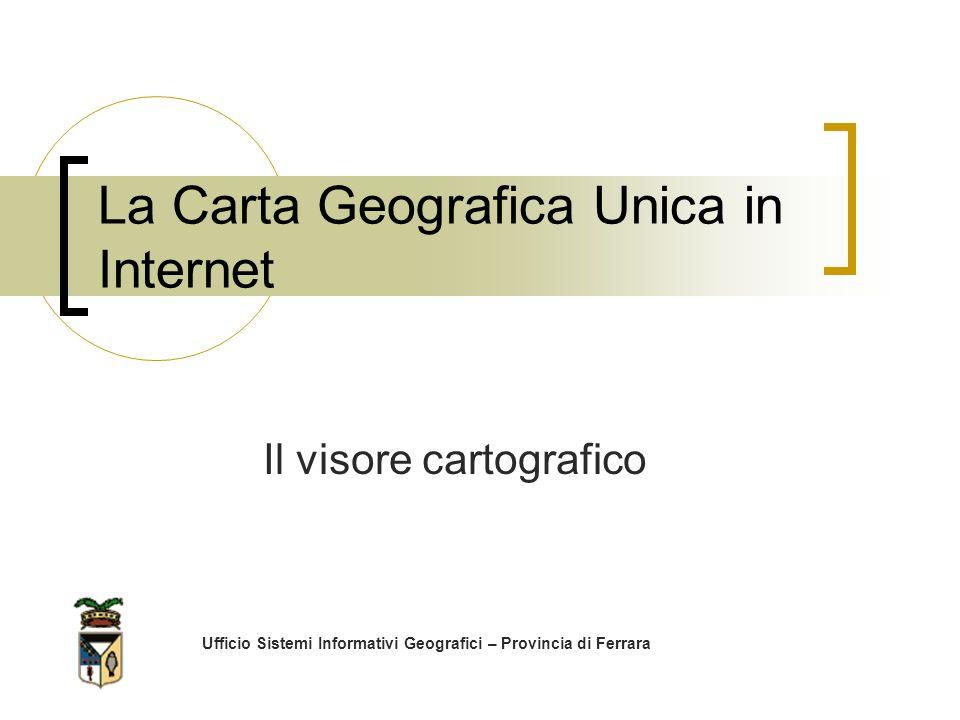 La Carta Geografica Unica in Internet Ufficio Sistemi Informativi Geografici – Provincia di Ferrara Il visore cartografico