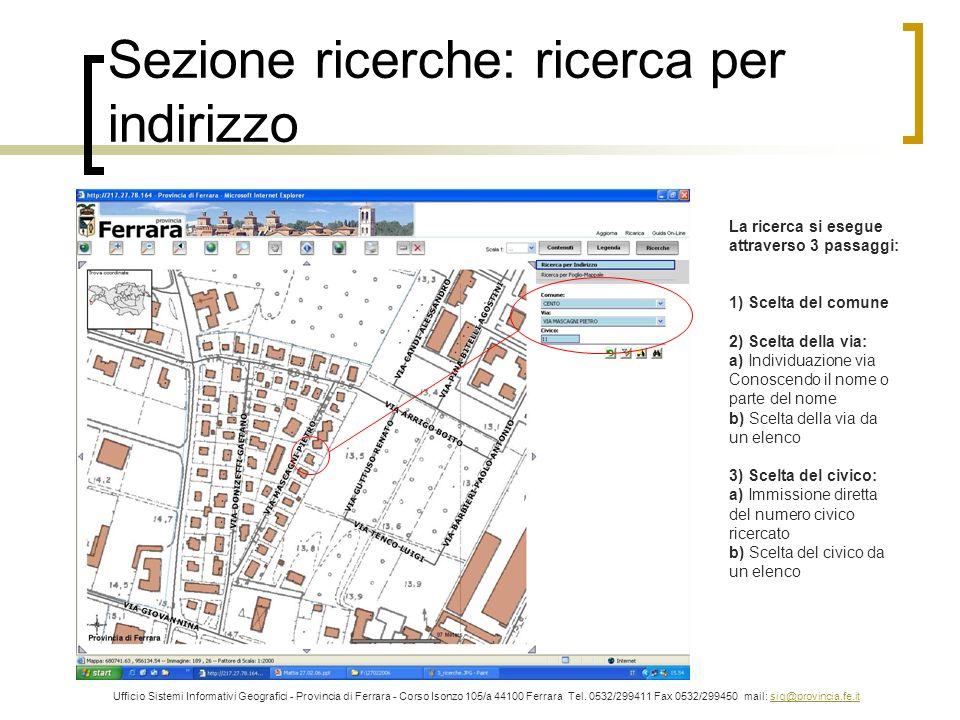 Sezione ricerche: ricerca per indirizzo Ufficio Sistemi Informativi Geografici - Provincia di Ferrara - Corso Isonzo 105/a 44100 Ferrara Tel. 0532/299
