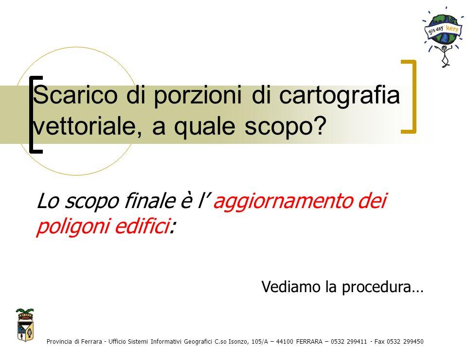 Provincia di Ferrara - Ufficio Sistemi Informativi Geografici C.so Isonzo, 105/A – 44100 FERRARA – 0532 299411 - Fax 0532 299450 Scarico di porzioni di cartografia vettoriale, a quale scopo.