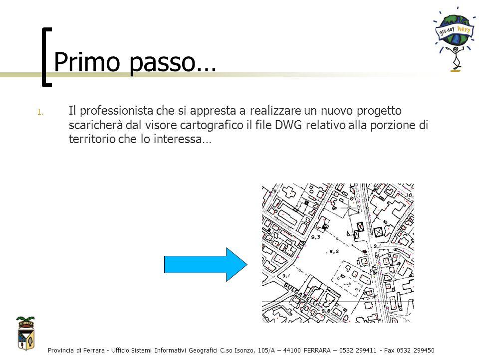 Primo passo… Provincia di Ferrara - Ufficio Sistemi Informativi Geografici C.so Isonzo, 105/A – 44100 FERRARA – 0532 299411 - Fax 0532 299450 1.