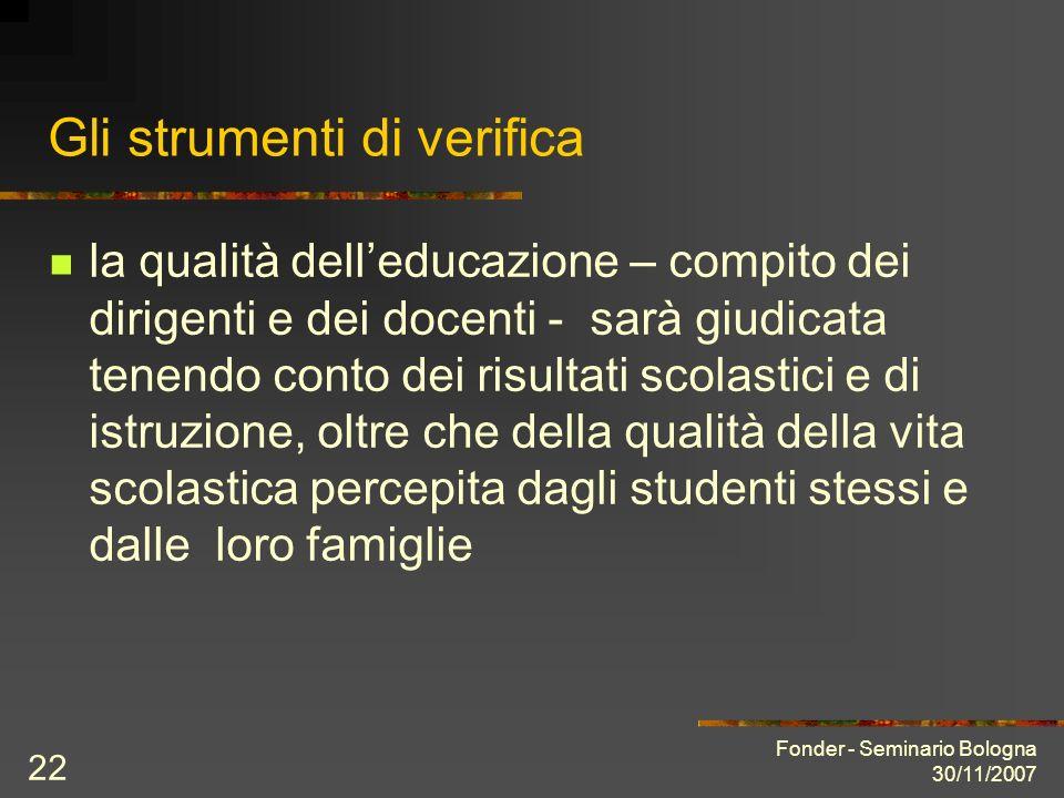 Fonder - Seminario Bologna 30/11/2007 22 Gli strumenti di verifica la qualità delleducazione – compito dei dirigenti e dei docenti - sarà giudicata te