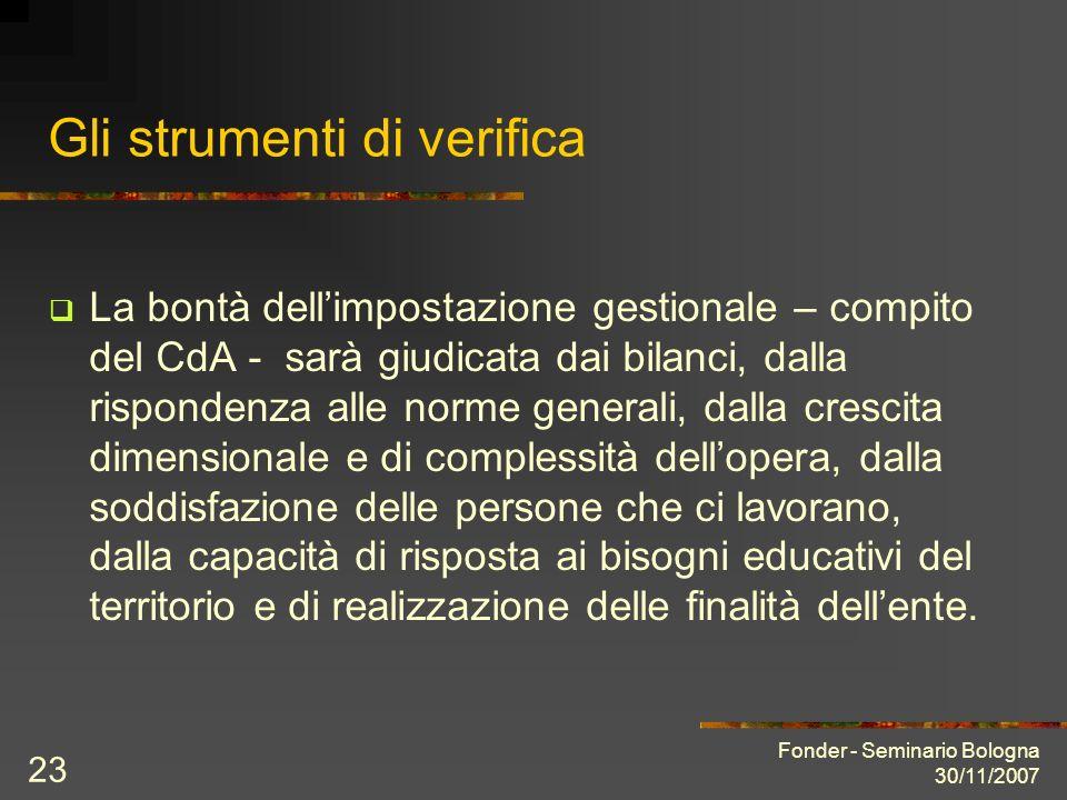 Fonder - Seminario Bologna 30/11/2007 23 Gli strumenti di verifica La bontà dellimpostazione gestionale – compito del CdA - sarà giudicata dai bilanci