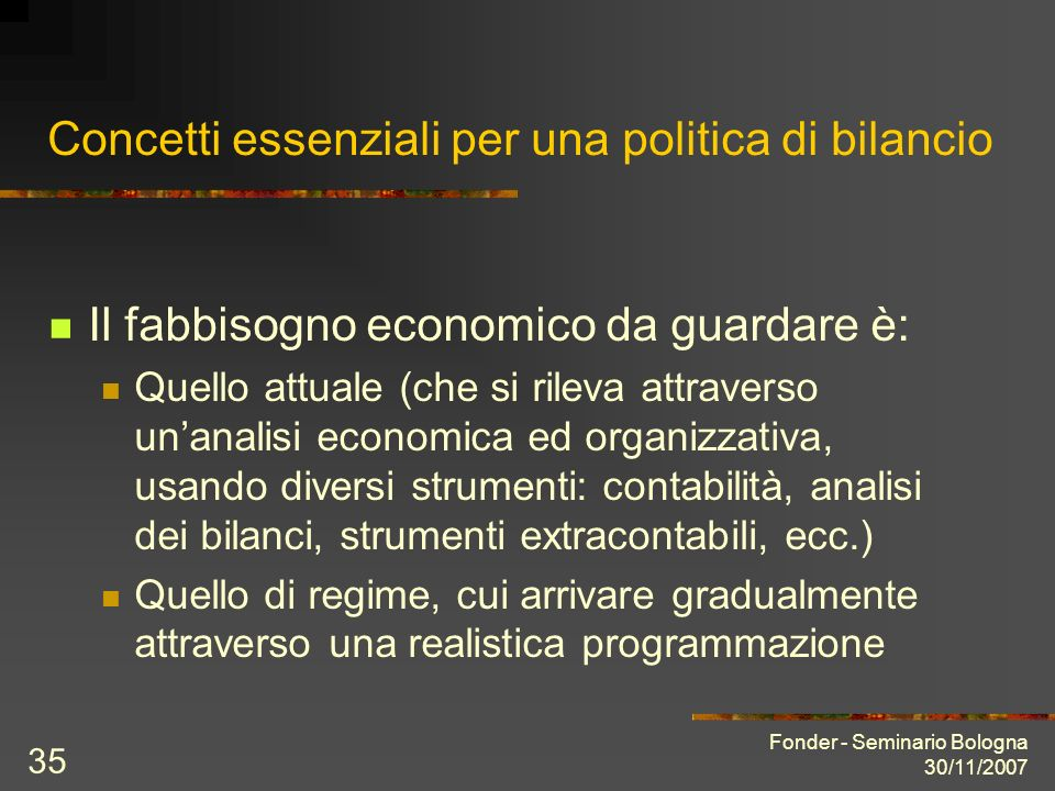 Fonder - Seminario Bologna 30/11/2007 35 Concetti essenziali per una politica di bilancio Il fabbisogno economico da guardare è: Quello attuale (che s