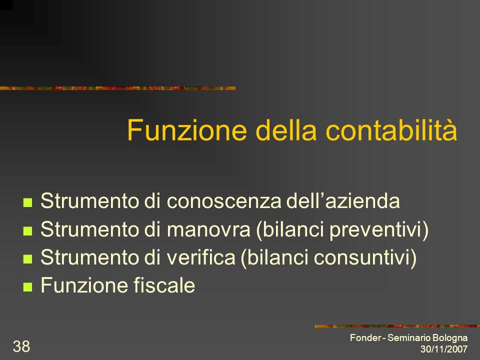 Fonder - Seminario Bologna 30/11/2007 38 Funzione della contabilità Strumento di conoscenza dellazienda Strumento di manovra (bilanci preventivi) Strumento di verifica (bilanci consuntivi) Funzione fiscale