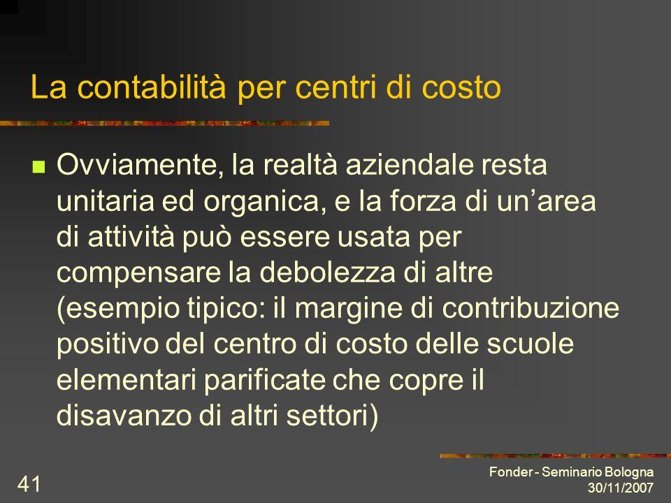 Fonder - Seminario Bologna 30/11/2007 41 La contabilità per centri di costo Ovviamente, la realtà aziendale resta unitaria ed organica, e la forza di