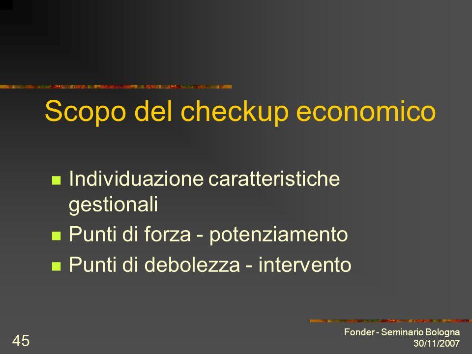Fonder - Seminario Bologna 30/11/2007 45 Scopo del checkup economico Individuazione caratteristiche gestionali Punti di forza - potenziamento Punti di debolezza - intervento