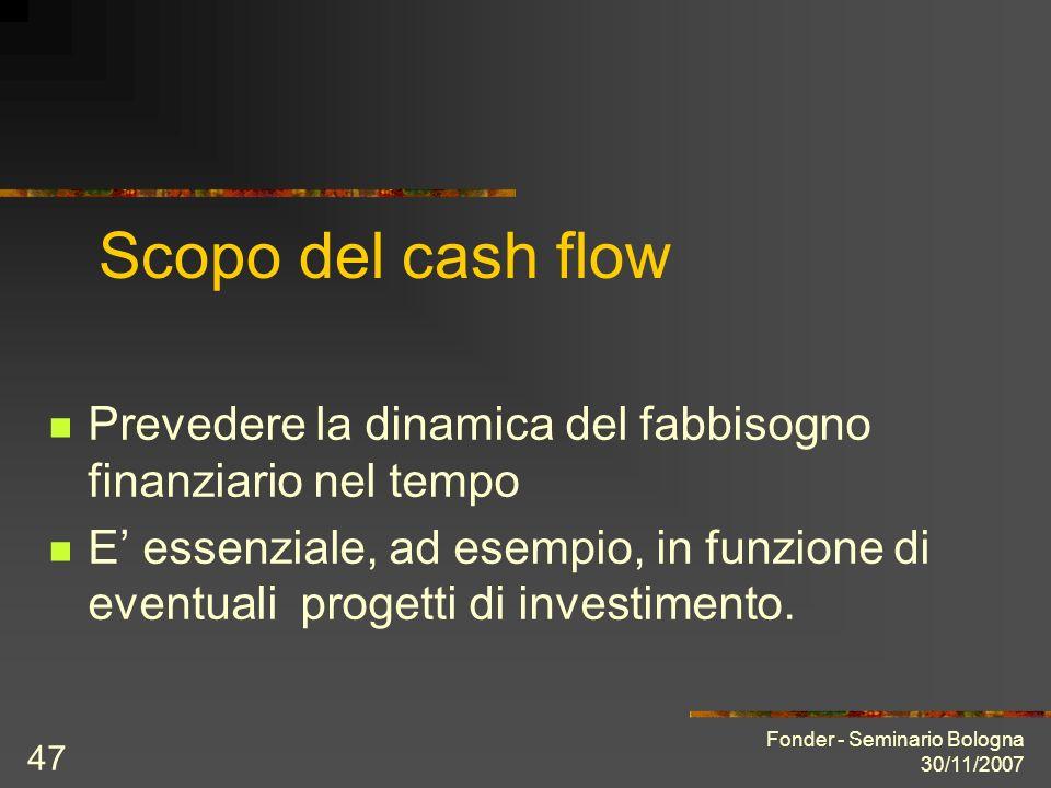 Fonder - Seminario Bologna 30/11/2007 47 Scopo del cash flow Prevedere la dinamica del fabbisogno finanziario nel tempo E essenziale, ad esempio, in funzione di eventuali progetti di investimento.