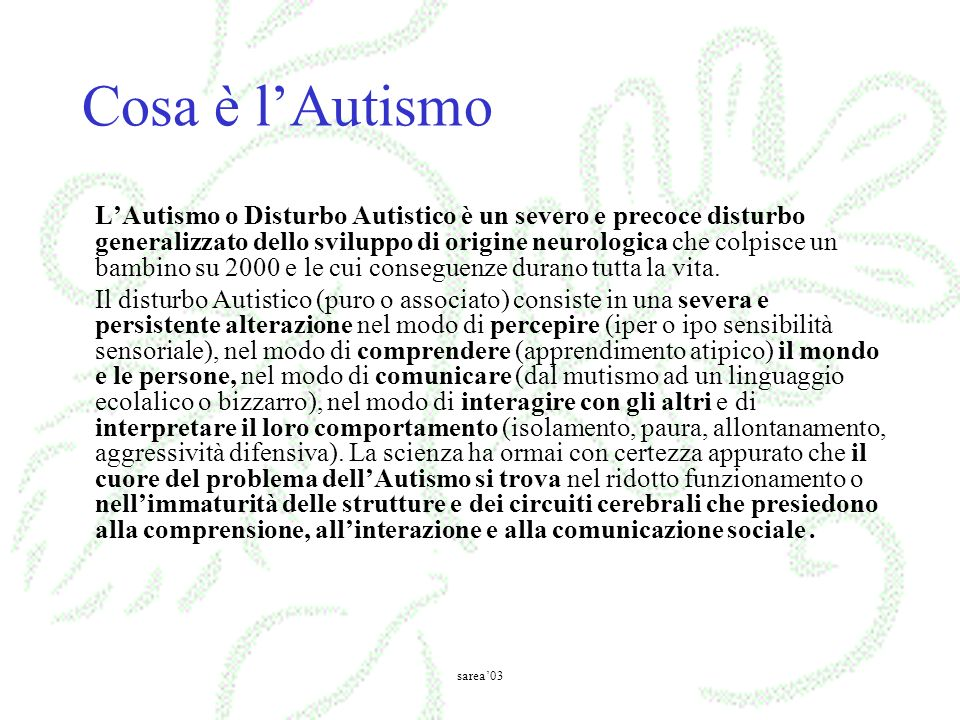 Cosa è lAutismo LAutismo o Disturbo Autistico è un severo e precoce disturbo generalizzato dello sviluppo di origine neurologica che colpisce un bambino su 2000 e le cui conseguenze durano tutta la vita.