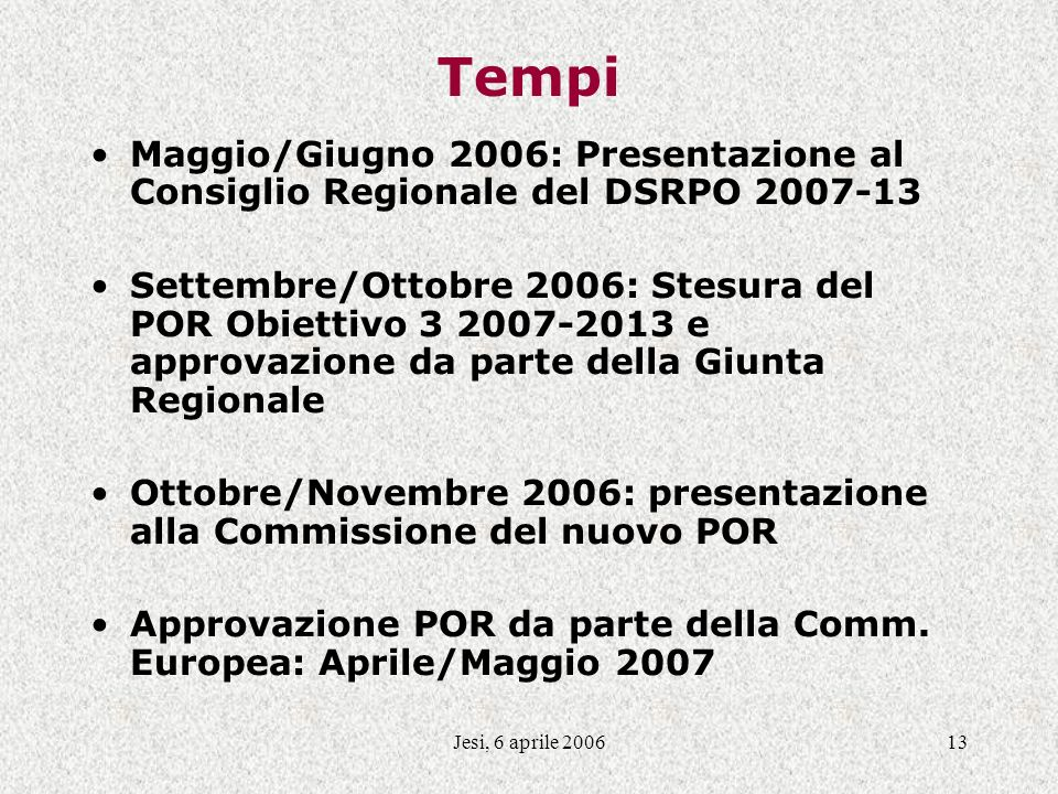 Jesi, 6 aprile 200613 Tempi Maggio/Giugno 2006: Presentazione al Consiglio Regionale del DSRPO 2007-13 Settembre/Ottobre 2006: Stesura del POR Obiettivo 3 2007-2013 e approvazione da parte della Giunta Regionale Ottobre/Novembre 2006: presentazione alla Commissione del nuovo POR Approvazione POR da parte della Comm.