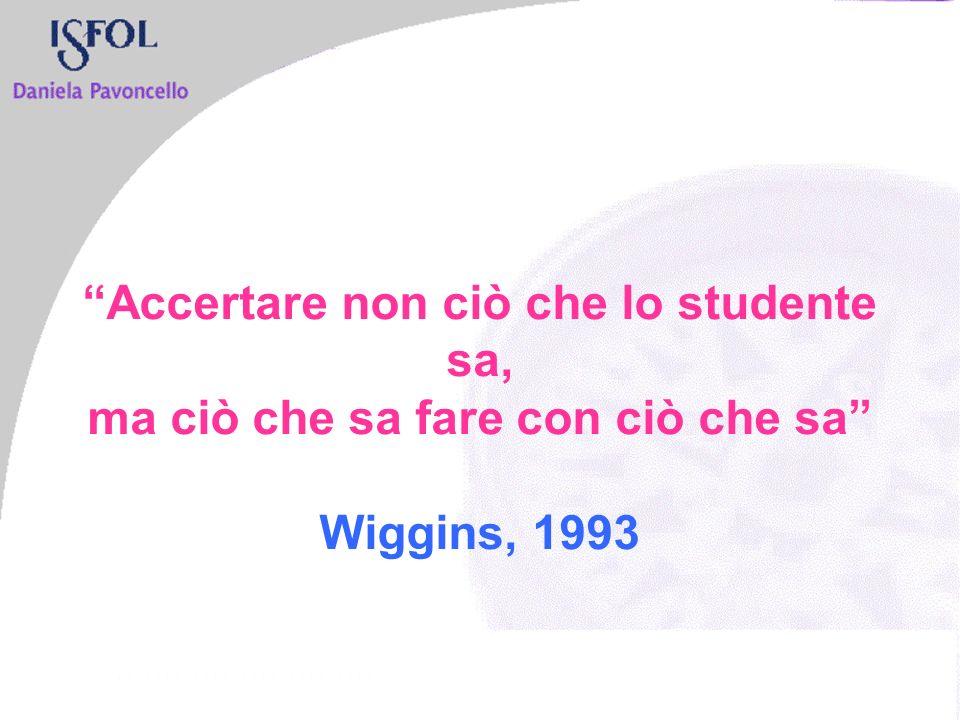 Accertare non ciò che lo studente sa, ma ciò che sa fare con ciò che sa Wiggins, 1993