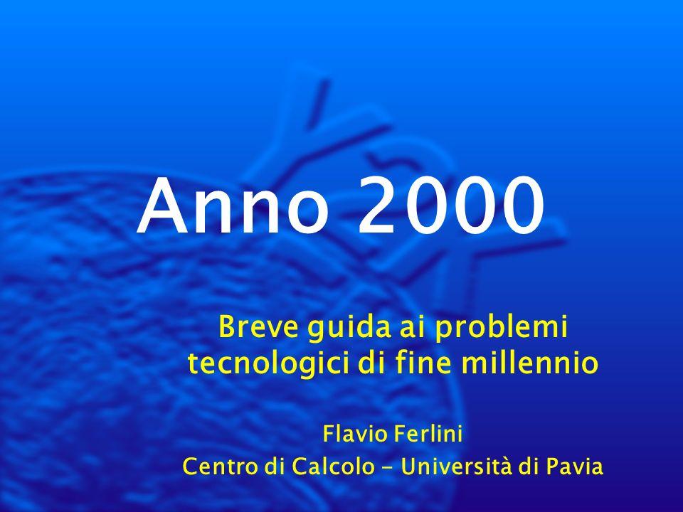 Anno 2000 Breve guida ai problemi tecnologici di fine millennio Flavio Ferlini Centro di Calcolo - Università di Pavia
