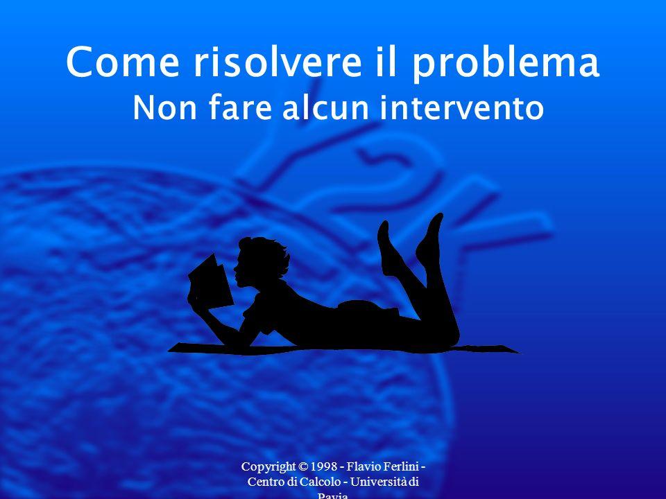 Copyright © 1998 - Flavio Ferlini - Centro di Calcolo - Università di Pavia Come risolvere il problema Non fare alcun intervento
