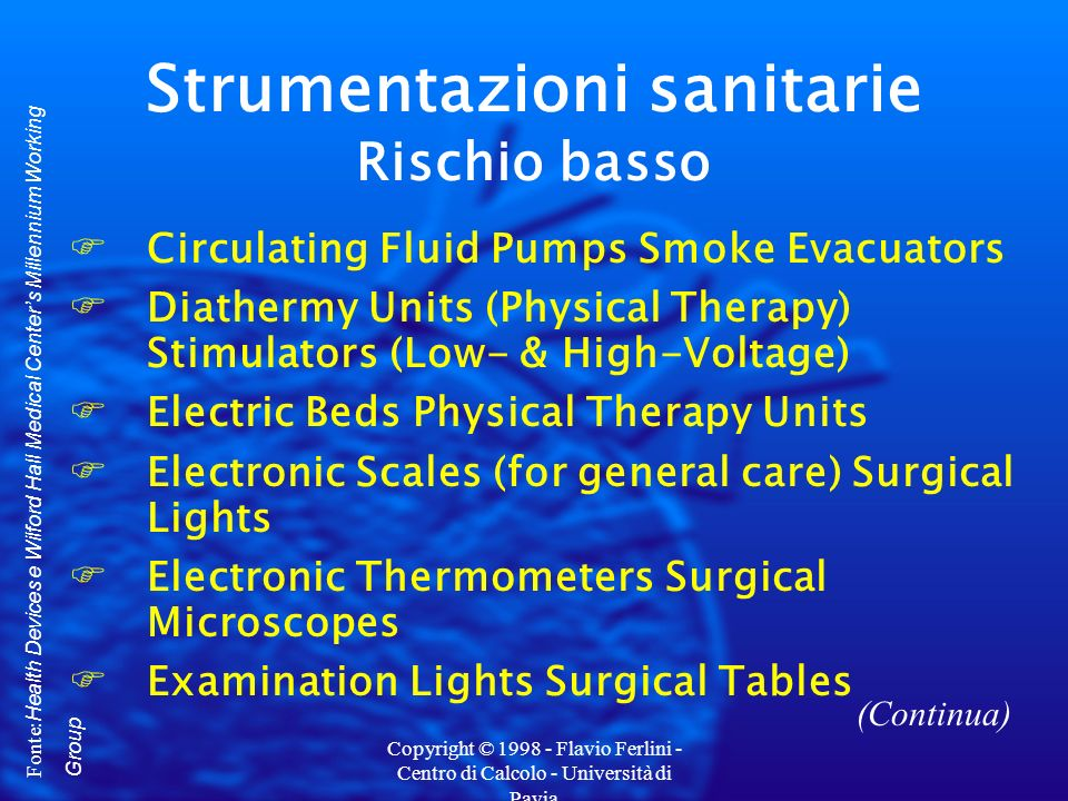 Copyright © 1998 - Flavio Ferlini - Centro di Calcolo - Università di Pavia Strumentazioni sanitarie Rischio basso FCirculating Fluid Pumps Smoke Evacuators FDiathermy Units (Physical Therapy) Stimulators (Low- & High-Voltage) FElectric Beds Physical Therapy Units FElectronic Scales (for general care) Surgical Lights FElectronic Thermometers Surgical Microscopes FExamination Lights Surgical Tables Fonte: Health Devices e Wilford Hall Medical Centers Millennium Working Group (Continua)