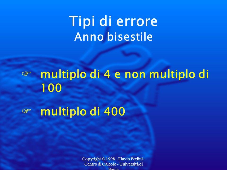 Copyright © 1998 - Flavio Ferlini - Centro di Calcolo - Università di Pavia Fmultiplo di 4 e non multiplo di 100 Fmultiplo di 400 Tipi di errore Anno bisestile