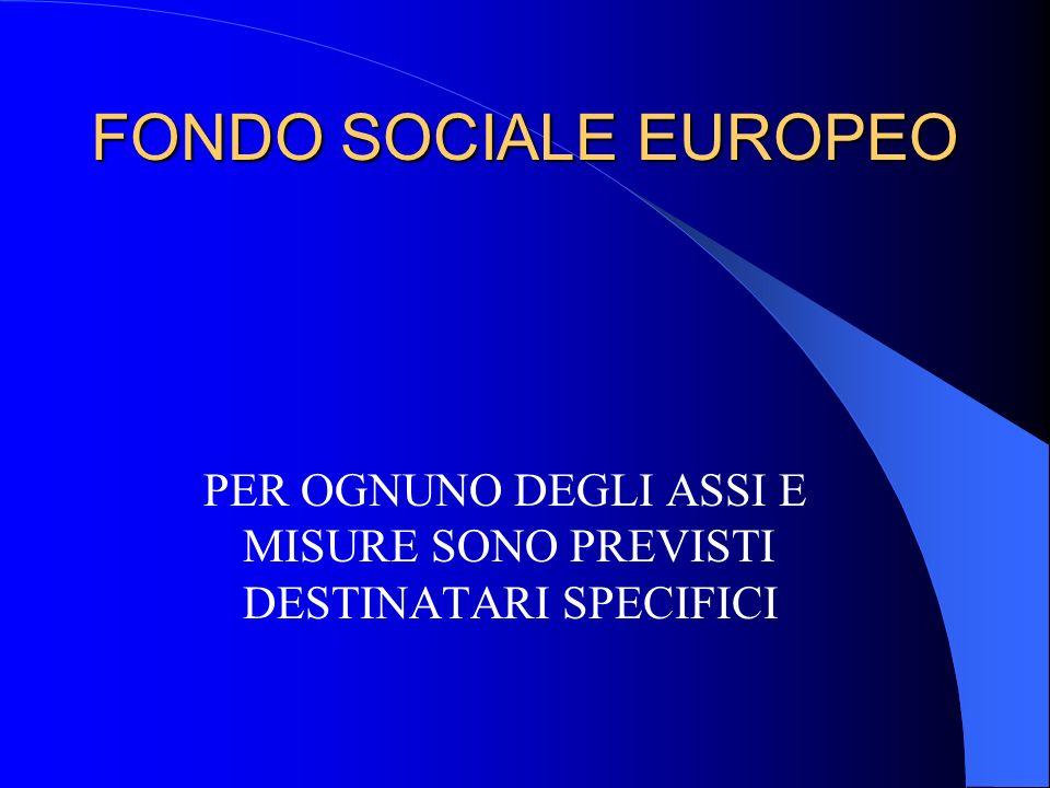 FONDO SOCIALE EUROPEO PER OGNUNO DEGLI ASSI E MISURE SONO PREVISTI DESTINATARI SPECIFICI