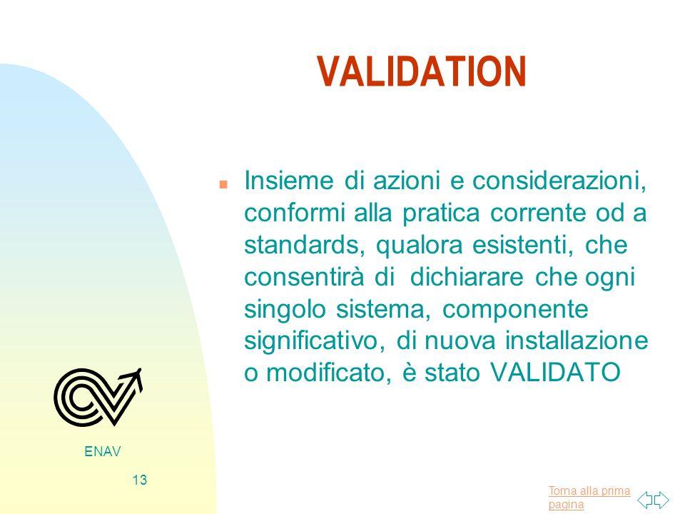 Torna alla prima pagina ENAV 13 VALIDATION n Insieme di azioni e considerazioni, conformi alla pratica corrente od a standards, qualora esistenti, che