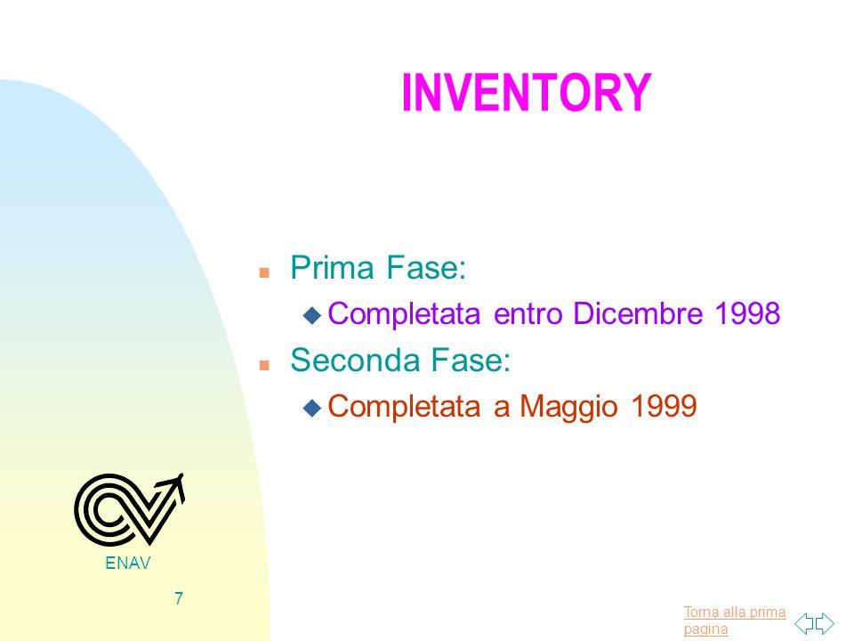 Torna alla prima pagina ENAV 7 INVENTORY n Prima Fase: u Completata entro Dicembre 1998 n Seconda Fase: u Completata a Maggio 1999