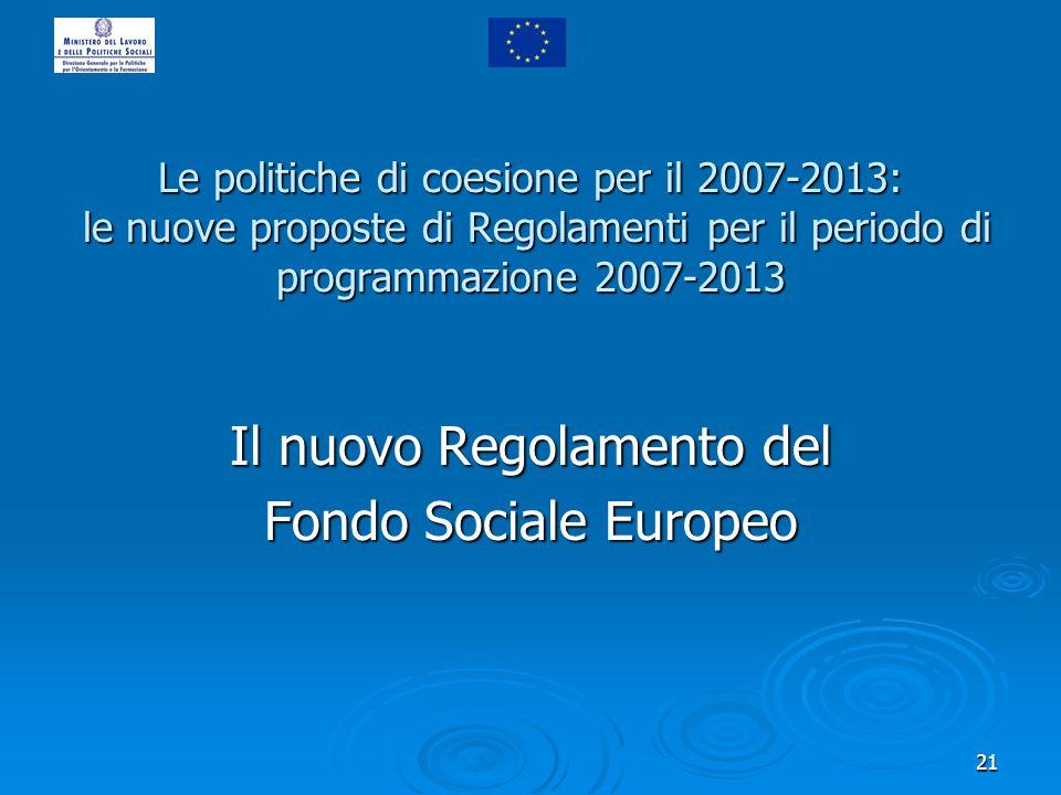 21 Il nuovo Regolamento del Fondo Sociale Europeo Le politiche di coesione per il 2007-2013: le nuove proposte di Regolamenti per il periodo di progra